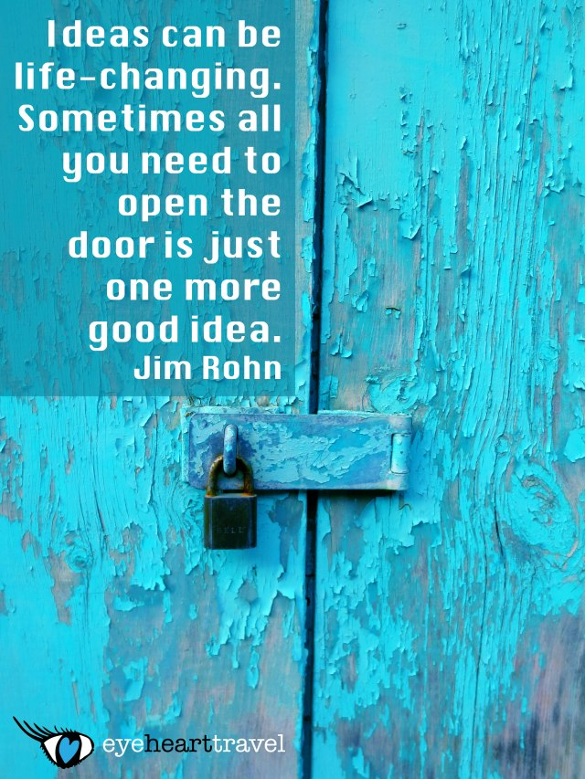 Ideas can be life-changing. Sometimes all you need to open the door is just one more good idea. Jim Rohn